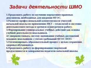 Задачи деятельности ШМО 1.Продолжить работу по изучению нормативно-правовых д