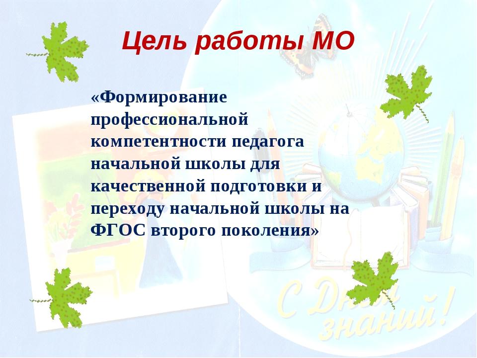 Цель работы МО «Формирование профессиональной компетентности педагога начальн...