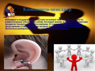 Инициирует и поддерживает дискуссию на нужную тему на форумах, в блогах, ком