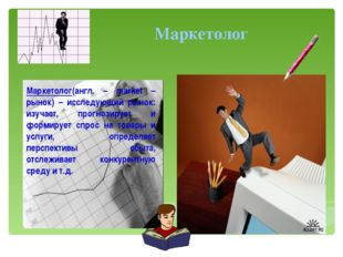Маркетолог(англ. – market – рынок) – исследующий рынок: изучает, прогнозируе