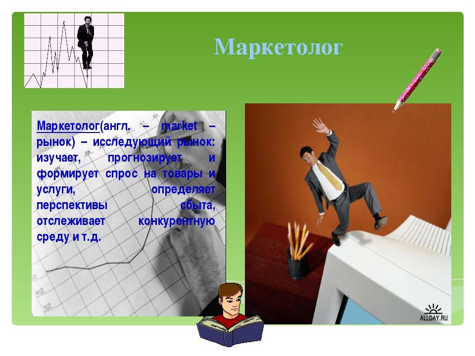 Маркетолог(англ. – market – рынок) – исследующий рынок: изучает, прогнозируе...