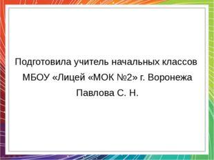 Подготовила учитель начальных классов МБОУ «Лицей «МОК №2» г. Воронежа Павлов