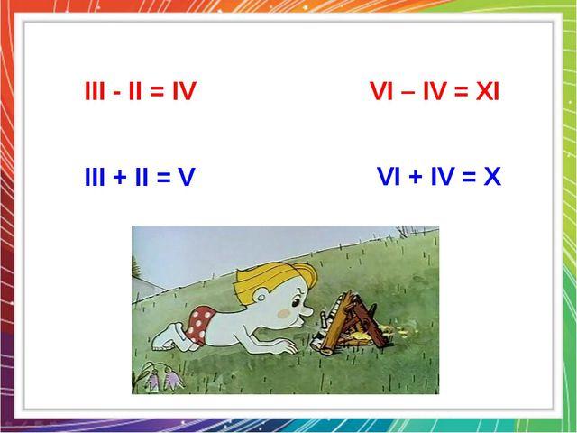 III - II = IV VI – IV = XI VI + IV = X III + II = V