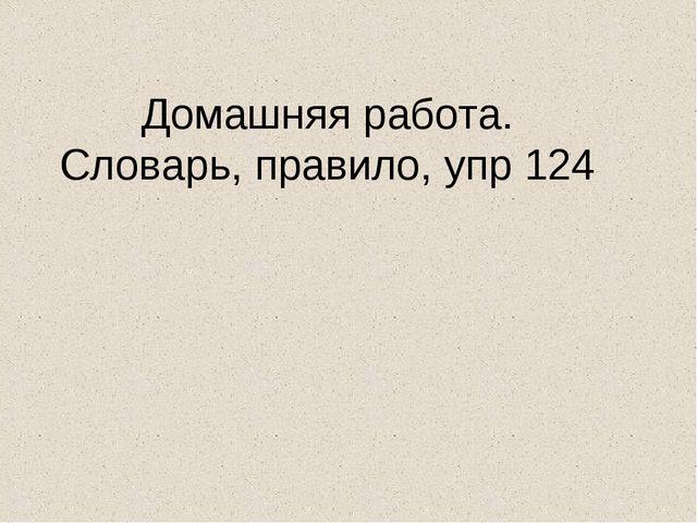 Домашняя работа. Словарь, правило, упр 124
