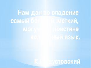 Нам дан во владение самый богатый, меткий, могучий и поистине волшебный язык.