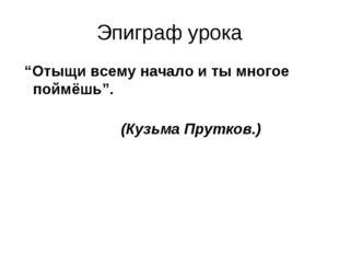 """Эпиграф урока """"Отыщи всему начало и ты многое поймёшь"""". (Кузьма Прутков.)"""