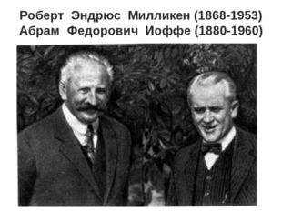 Роберт Эндрюс Милликен (1868-1953) Абрам Федорович Иоффе (1880-1960)