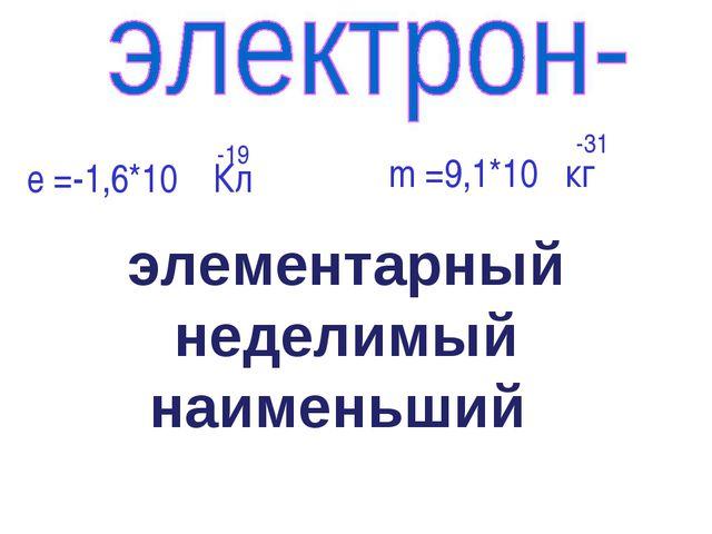 е =-1,6*10 Кл -19 m =9,1*10 кг -31 элементарный неделимый наименьший