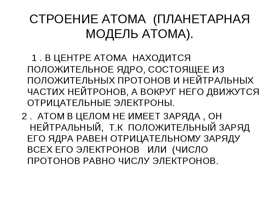 СТРОЕНИЕ АТОМА (ПЛАНЕТАРНАЯ МОДЕЛЬ АТОМА).   1 . В ЦЕНТРЕ АТОМА НАХОДИТСЯ...