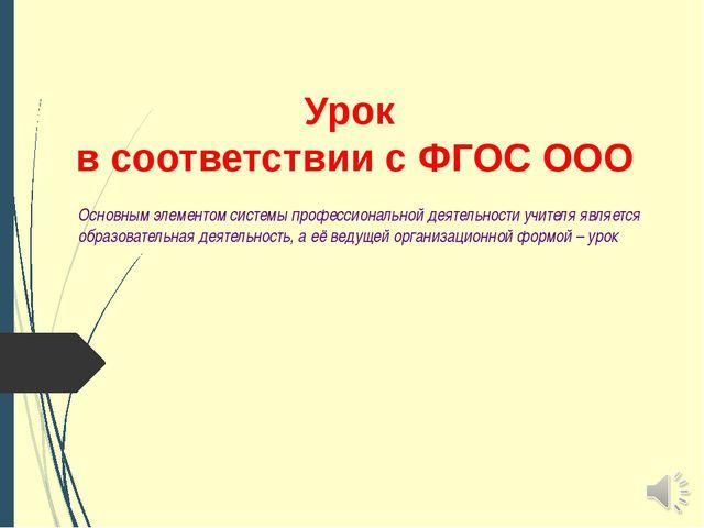 Урок в соответствии с ФГОС ООО Основным элементом системы профессиональной де...