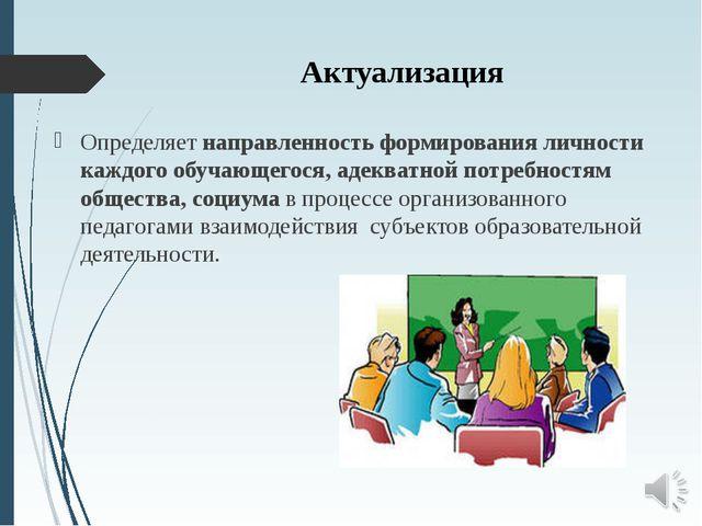Актуализация Определяет направленность формирования личности каждого обучающе...