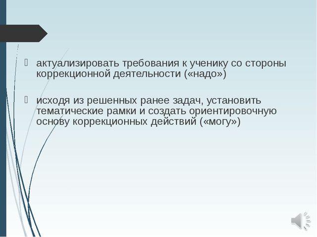 актуализировать требования к ученику со стороны коррекционной деятельности («...