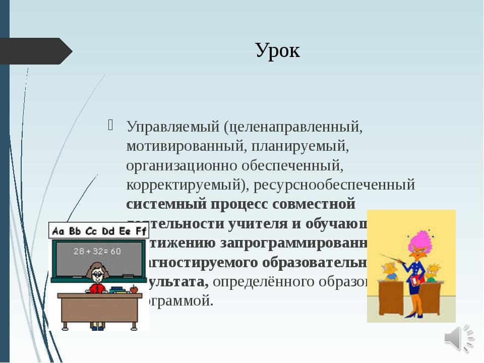 Урок Управляемый (целенаправленный, мотивированный, планируемый, организацион...