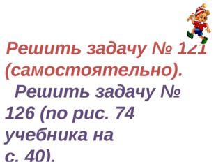 Решить задачу № 121 (самостоятельно). Решить задачу № 126 (по рис. 74 учебни