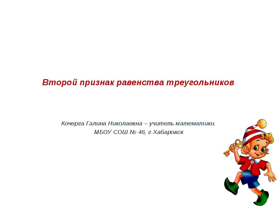 Второй признак равенства треугольников Кочерга Галина Николаевна – учитель ма...