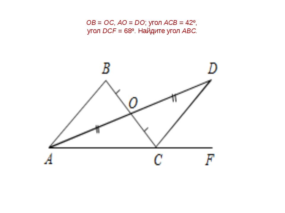 ОВ = ОС, АО = DО; угол АСВ = 42º, угол DСF = 68º. Найдите угол АВС.