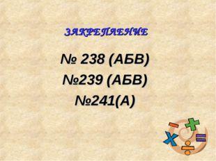 № 238 (АБВ) №239 (АБВ) №241(А) ЗАКРЕПЛЕНИЕ