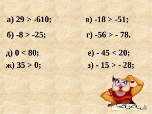 д) 0 < 80; е) - 45 < 20; ж) 35 > 0; з) - 15 > - 28; а) 29 > -610; в) -18 > -5