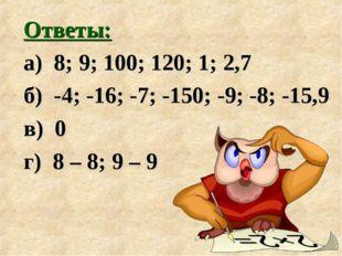 Ответы: а) 8; 9; 100; 120; 1; 2,7 б) -4; -16; -7; -150; -9; -8; -15,9 в) 0 г)