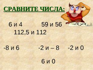 СРАВНИТЕ ЧИСЛА: 6 и 4 59 и 56 112,5 и 112 -8 и 6 -2 и – 8 -2 и 0 6 и 0