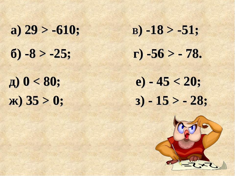 д) 0 < 80; е) - 45 < 20; ж) 35 > 0; з) - 15 > - 28; а) 29 > -610; в) -18 > -5...