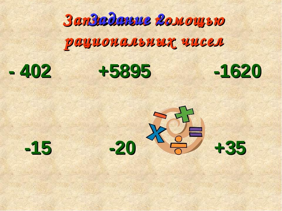 Записать с помощью рациональных чисел - 402 +5895 -1620 -15 -20 +35 +5033 -11...