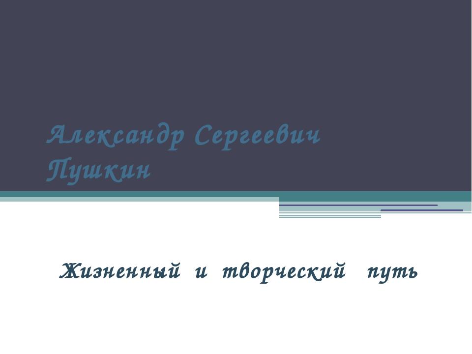 Александр Сергеевич Пушкин Жизненный и творческий путь