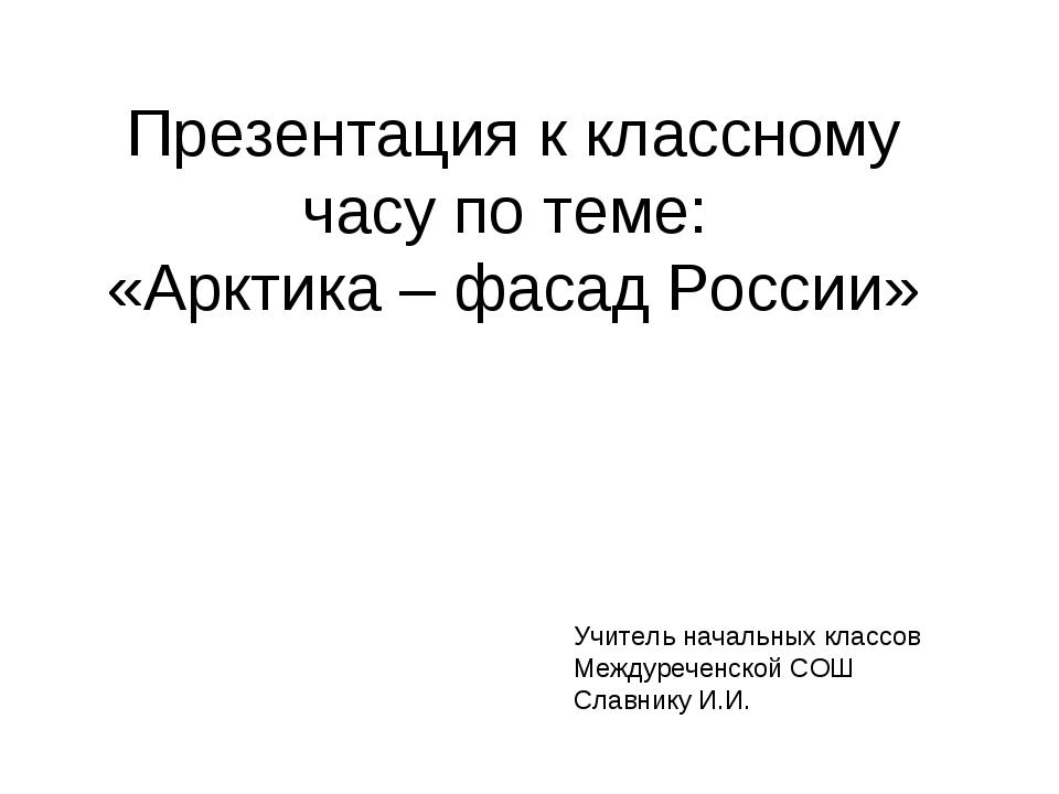 Презентация к классному часу по теме: «Арктика – фасад России» Учитель началь...