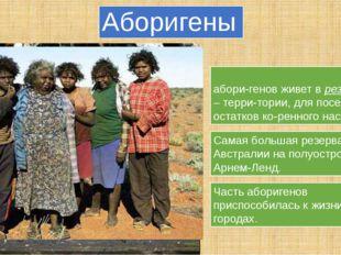 Аборигены Больша̒я часть современных абори-генов живет в резервациях – терри-