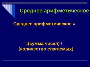 Среднее арифметическое Среднее арифметическое = =(сумма чисел) / (количество