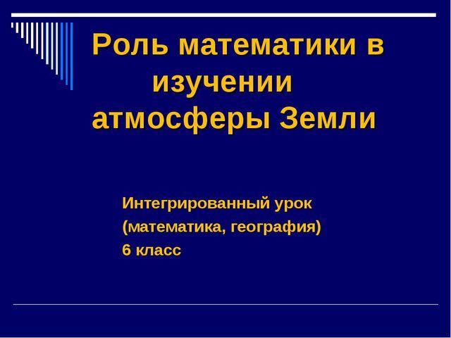 Роль математики в изучении атмосферы Земли Интегрированный урок (математика,...