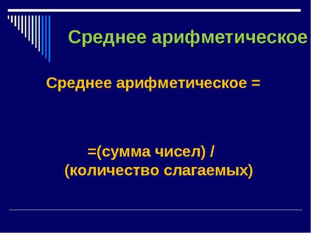 Среднее арифметическое Среднее арифметическое = =(сумма чисел) / (количество...