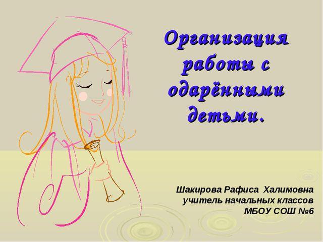 Организация работы с одарёнными детьми. Шакирова Рафиса Халимовна учитель нач...