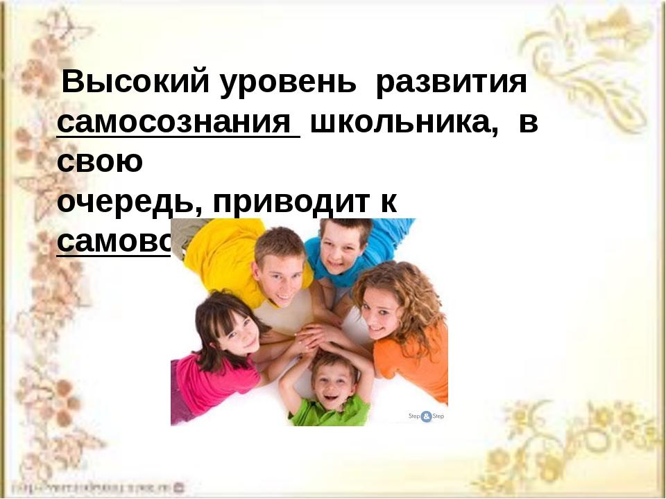 Высокий уровень развития самосознания школьника, в свою очередь, приводит к...