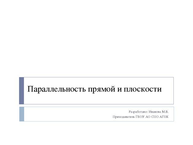 Параллельность прямой и плоскости Разработано: Иванова М.В. Преподаватель ГБО...