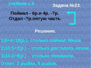учебник с.9 Задача №23. Поймал - 6р.и 4р. -?р. Отдал -?р.пятую часть Решение.