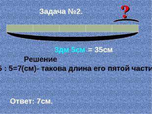 3дм 5см = 35см Решение 35 : 5=7(см)- такова длина его пятой части. Ответ: 7с