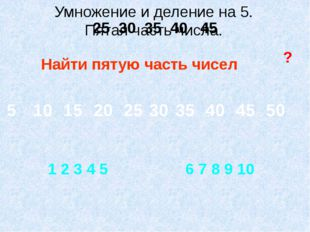 Найти пятую часть чисел ? 25 30 35 40 45 1 2 3 4 5 6 7 8 9 10 Умножение и дел