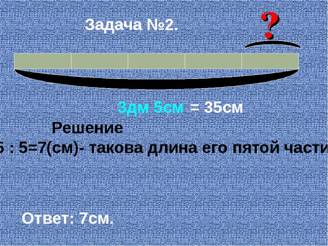 3дм 5см = 35см Решение 35 : 5=7(см)- такова длина его пятой части. Ответ: 7с...