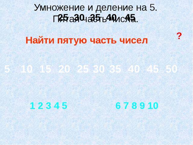 Найти пятую часть чисел ? 25 30 35 40 45 1 2 3 4 5 6 7 8 9 10 Умножение и дел...