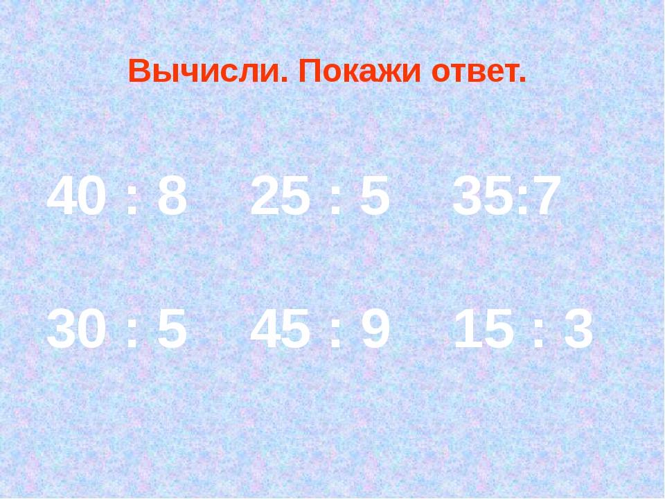 40 : 8 25 : 5 35:7 30 : 5 45 : 9 15 : 3 Вычисли. Покажи ответ.