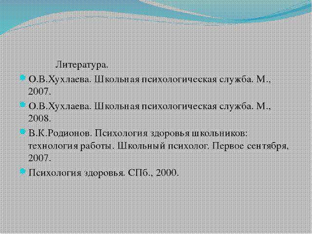 Литература. О.В.Хухлаева. Школьная психологическая служба. М., 2007. О.В.Хух...