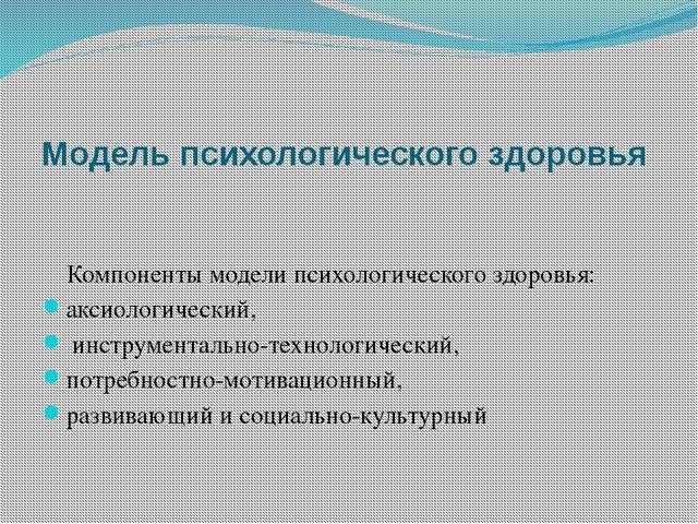 Модель психологического здоровья Компоненты модели психологического здоровья:...