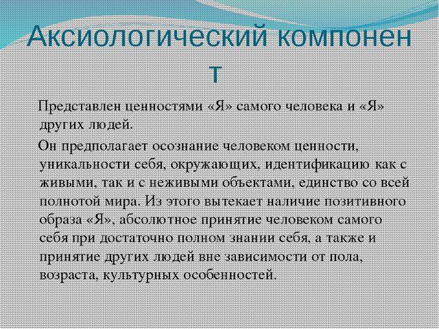 Аксиологическийкомпонент Представлен ценностями «Я» самого человека и «Я» др...