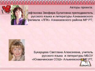 Авторы проекта: Мифтахова Зинфира Булатовна преподаватель русского языка и ли