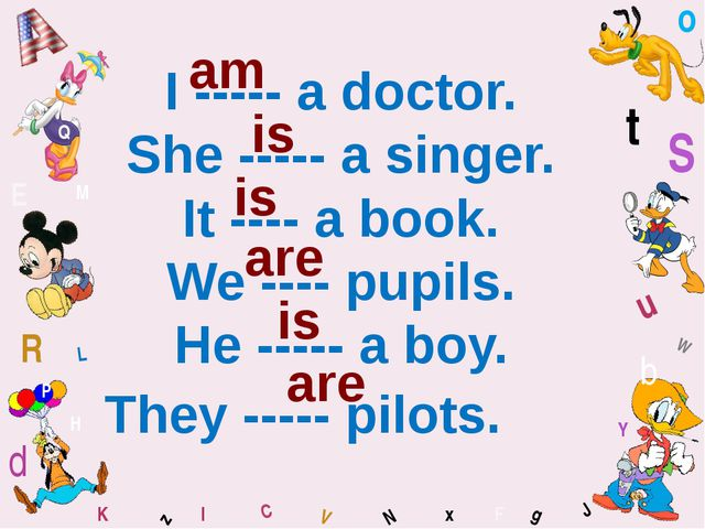 W I ----- a doctor. She ----- a singer. It ---- a book. We ---- pupils. He --...