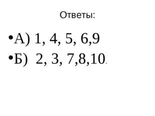 Ответы: А) 1, 4, 5, 6,9 Б) 2, 3, 7,8,10.