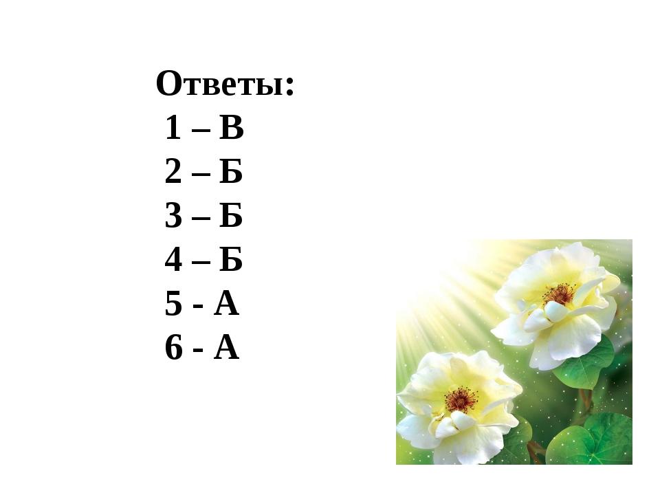 Ответы: 1 – В 2 – Б 3 – Б 4 – Б 5 - А 6 - А