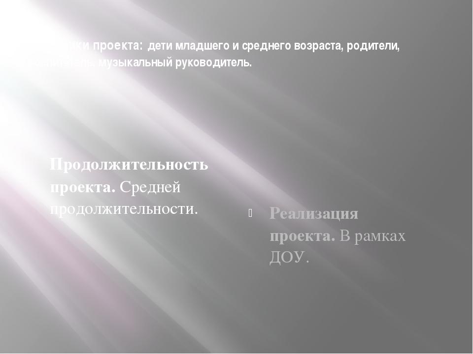 Участники проекта: дети младшего и среднего возраста, родители, воспитатель,...