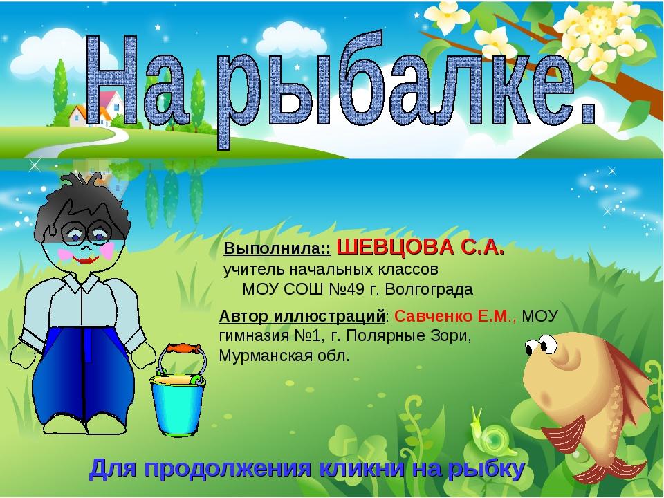 Для продолжения кликни на рыбку Выполнила:: ШЕВЦОВА С.А. учитель начальных кл...